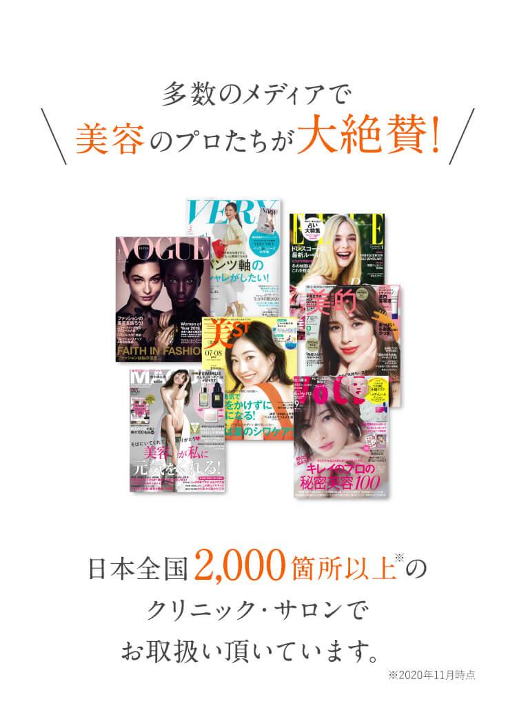 多数のメディアで美容のプロたちが大絶賛! 日本全国2,000箇所以上のクリニック・サロンでお取扱い頂いています。※2020年11月時点