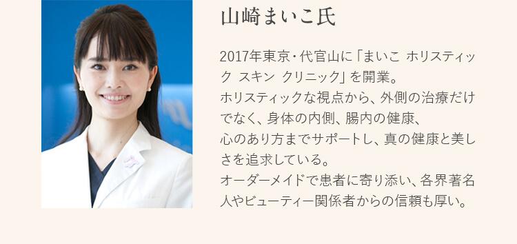 山崎まいこ氏 2017年東京・代官山に「まいこ ホリスティック スキン クリニック」を開業。ホリスティックな視点から、外側の治療だけでなく、身体の内側、腸内の健康、心のあり方までサポートし、真の健康と美しさを追求している。オーダーメイドで患者に寄り添い、各界著名人やビューティー関係者からの信頼も厚い。
